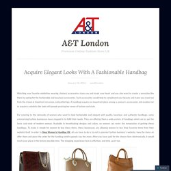 Acquire Elegant Looks With A Fashionable Handbag – A&T London
