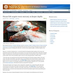 UNIVERSITY OF HAWAII 30/08/13 Ocean fish acquire more mercury at deeper depths