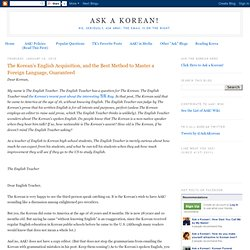 The Korean's English Acquisition, and the Best Method to Master a Foreign Language, Guaranteed