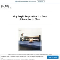 Why Acrylic Display Box is a Good Alternative to Glass – Site Title