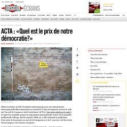 ACTA : « Quel est le prix de notre démocratie ? »