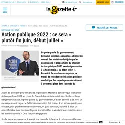 Action publique 2022 : ce sera « plutôt fin juin, début juillet »