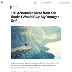 120 Actionable Ideas from Ten Books I Would Give My Younger Self — Life Learning