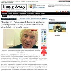 """""""Brest 2016"""" : Actionnaire de la société impliquée, Le Télégramme a couvert le maire PS Cuillandre dans l'affaire du marché truqué"""