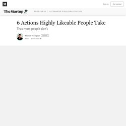 6 Actions Highly Likeable People Take – The Startup