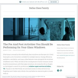 The Pre And Post Activities You Should Be Performing On Your Glass Windows. – Dallas Glass Family