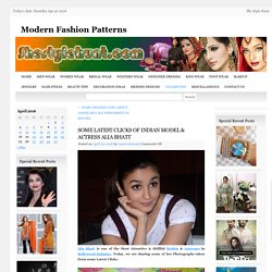 SOME LATEST CLICKS OF INDIAN MODEL & ACTRESS ALIA BHATTModern Fashion Patterns