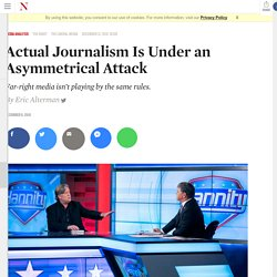 Actual Journalism Is Under an Asymmetrical Attack