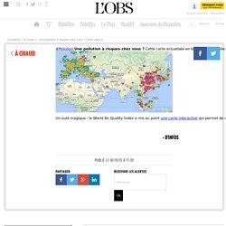 NOUVEL OBS 18/10/15 Pollution Une pollution à risques chez vous ? Cette carte actualisée en temps réel compile les données officielles mesurées par 8.000 stations à travers le monde