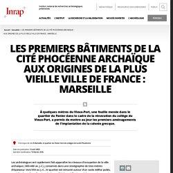 Les premiers bâtiments de la cité phocéenne archaïque Aux origines de la plus vieille ville de France : Marseille