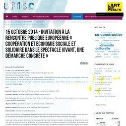 Actualités - 15 octobre 2014 - Invitation à la rencontre publique européenne « Coopération et Economie Sociale et Solidaire dans le spectacle vivant, une démarche concrète » - Ufisc