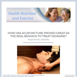 How has Acupuncture Proved Great As the Real Biohack to Treat Migraine? – Health Nutrition and Exercise