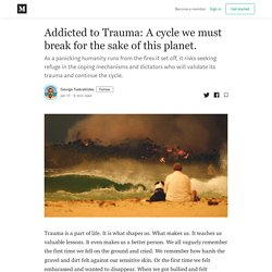 Addicted to Trauma: A cycle we must break for the sake of this planet.