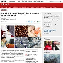 Coffee addiction: Do people consume too much caffeine?