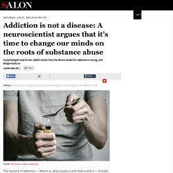 Addiction is not a disease: A neuroscientist argues that it's time to change ...