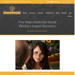 Five Ways Addiction Social Workers Impact Recovery - Advanced Recovery Systems