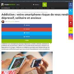 Addiction : votre smartphone risque de vous rendre dépressif, solitaire et anxieux