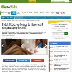 L'additif E171, ou dioxyde de titane, est-il dangereux pour la santé ?