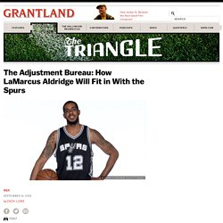 The Adjustment Bureau: How LaMarcus Aldridge Will Fit in With the Spurs «