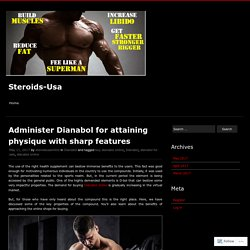 Administer Dianabol for attaining physique with sharp features