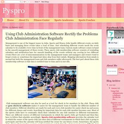 Pyspro: Using Club Administration Software Rectify the Problems Club Administration Face Regularly