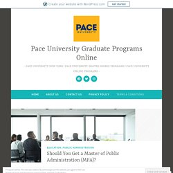 Should You Get a Master of Public Administration (MPA)? – Pace University Graduate Programs Online