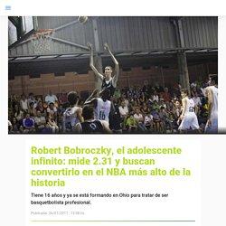 Robert Bobroczky, el adolescente infinito: mide 2.31 y buscan convertirlo en el NBA más alto de la historia - TN.com.ar
