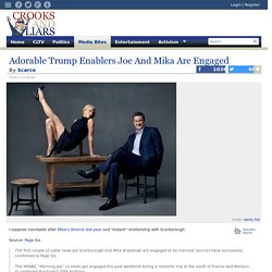 Adorable Trump Enablers Joe And Mika Are Engaged