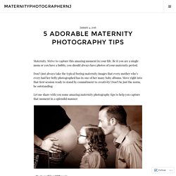5 ADORABLE MATERNITY PHOTOGRAPHY TIPS