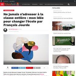 Ne jamais s'adresser à la classe entière : mon idée pour changer l'école par François Jourde – Educatank