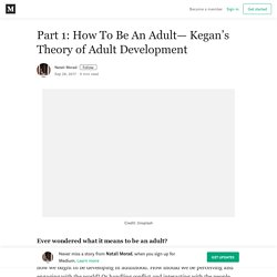 Part 1: How To Be An Adult— Kegan's Theory of Adult Development