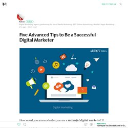 Five Advanced Tips to Be a Successful Digital Marketer