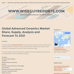 Global Advanced Ceramics Market Share, Supply, Analysis and Forecast To 2021 – www.wiseguyreports.com