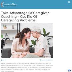 Take Advantage Of Caregiver Coaching - Get Rid Of Caregiving Problems