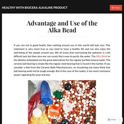 Advantage and Use of the Alka Bead – Healthy With Biocera Alkaline Product