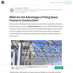 What Are the Advantages of Using Space Frames in Construction?