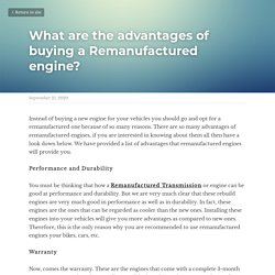 What are the advantages of buying a Remanufactured engine?
