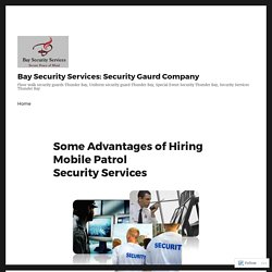 Some Advantages of Hiring Mobile Patrol Security Services – Bay Security Services: Security Gaurd Company