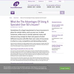 What Are The Advantages Of Using A Specialist Over 50's Insurer?Insure4Retirement