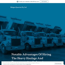 Notable Advantages Of Hiring The Heavy Haulage And Transportation Industries – Mulgoa Quarries Pty Ltd