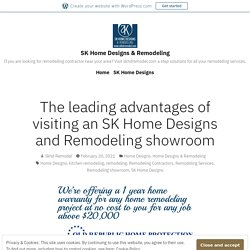 The leading advantages of visiting an SK Home Designs and Remodeling showroom – SK Home Designs & Remodeling
