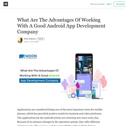 What Are The Advantages Of Working With A Good Android App Development Company