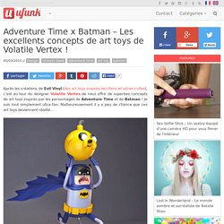 Adventure Time x Batman – Les excellents concepts de art toys de Volatile Vertex