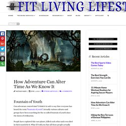 How Adventure Can Alter Time As We Know It - Fit Living Lifestyle