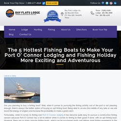 The 5 Hottest Fishing Boats to Make Your Port O' Connor Lodging and Fishing Holiday More Exciting and Adventurous - Portoconnor Duck Hunting