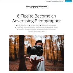 6 Tips to Become an Advertising Photographer – Photographybyalanworrth