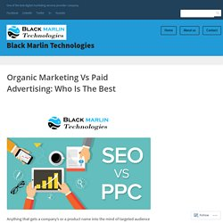 Organic Marketing Vs Paid Advertising: Who Is The Best – Black Marlin Technologies