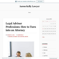 Legal Advisor Professions: How to Turn into an Attorney – Aaron Kelly Lawyer