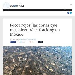 Focos rojos: las zonas que más afectará el fracking en México