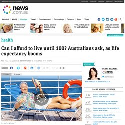 Can I afford to live until 100? Australians ask, as life expectancy booms